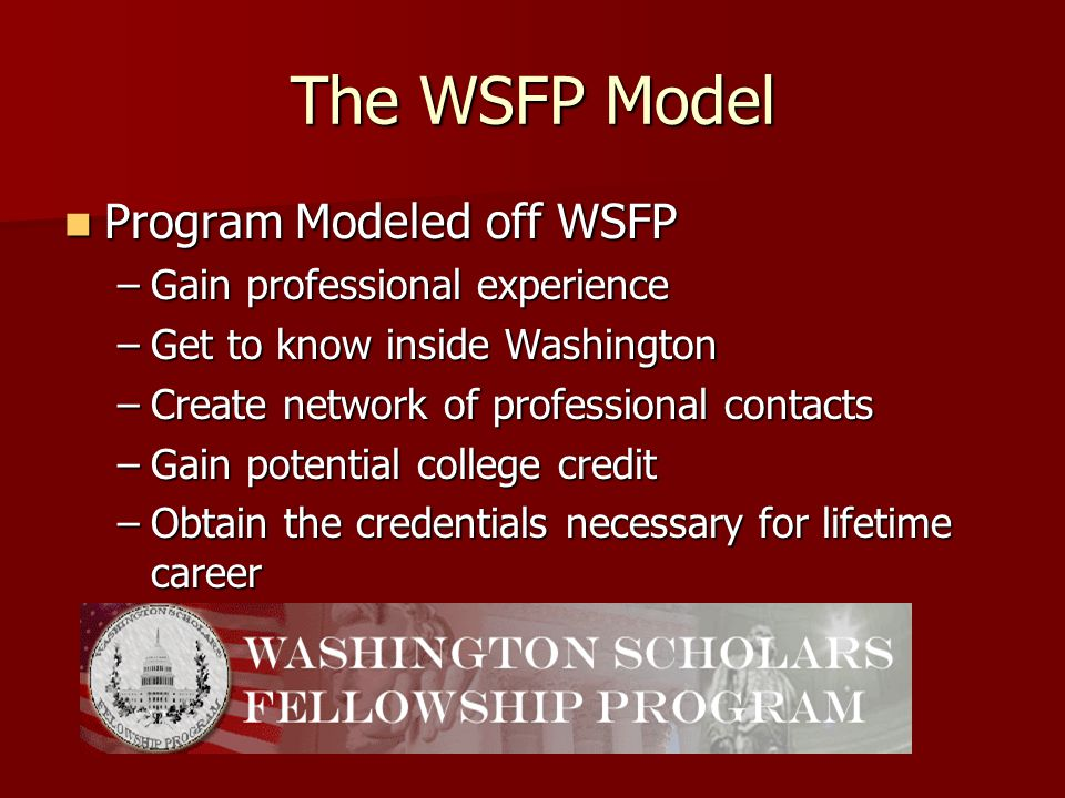 The WSFP Model Program Modeled off WSFP Program Modeled off WSFP –Gain professional experience –Get to know inside Washington –Create network of professional contacts –Gain potential college credit –Obtain the credentials necessary for lifetime career