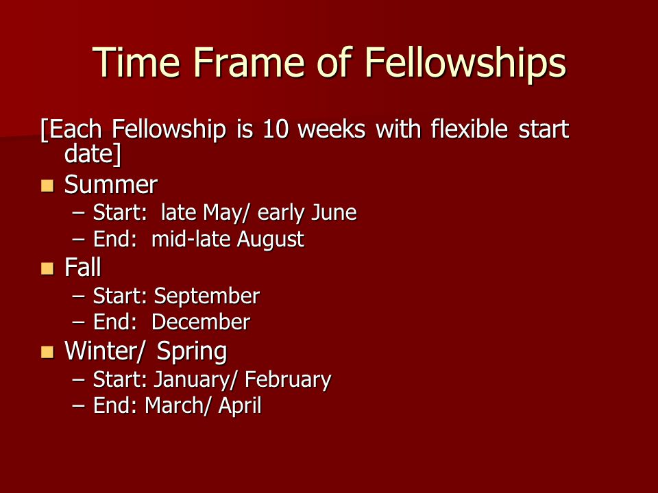 Time Frame of Fellowships [Each Fellowship is 10 weeks with flexible start date] Summer Summer –Start: late May/ early June –End: mid-late August Fall Fall –Start: September –End: December Winter/ Spring Winter/ Spring –Start: January/ February –End: March/ April