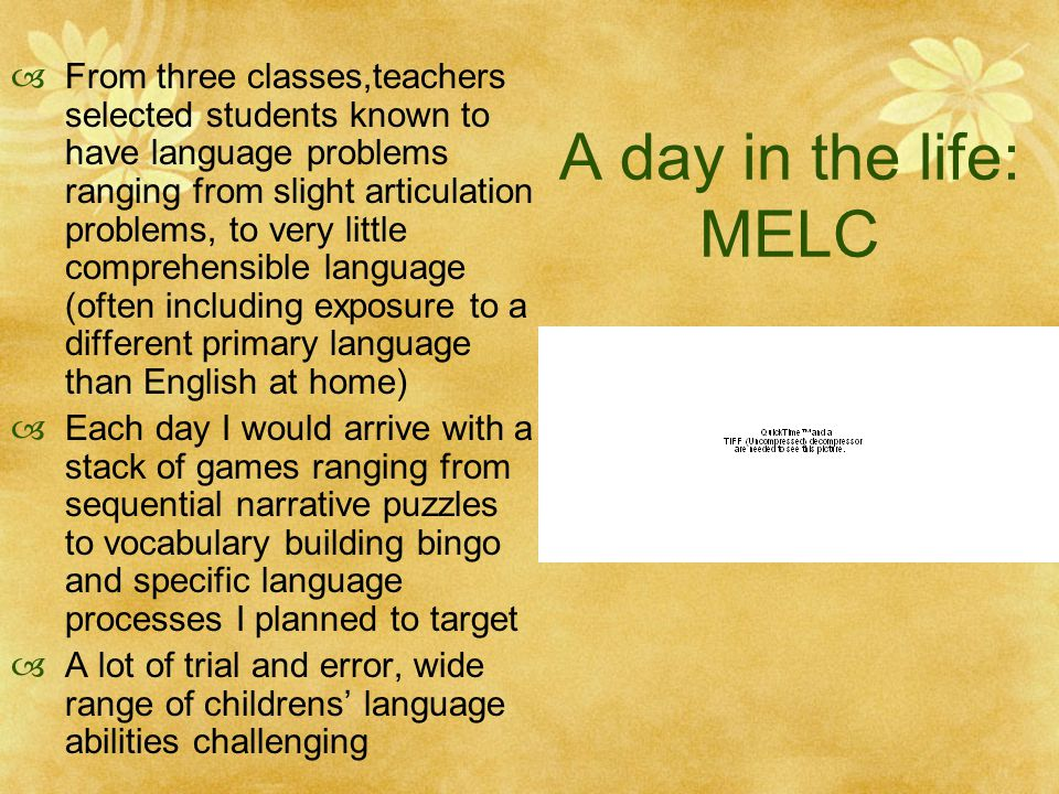 A day in the life: MELC  From three classes,teachers selected students known to have language problems ranging from slight articulation problems, to very little comprehensible language (often including exposure to a different primary language than English at home)  Each day I would arrive with a stack of games ranging from sequential narrative puzzles to vocabulary building bingo and specific language processes I planned to target  A lot of trial and error, wide range of childrens' language abilities challenging