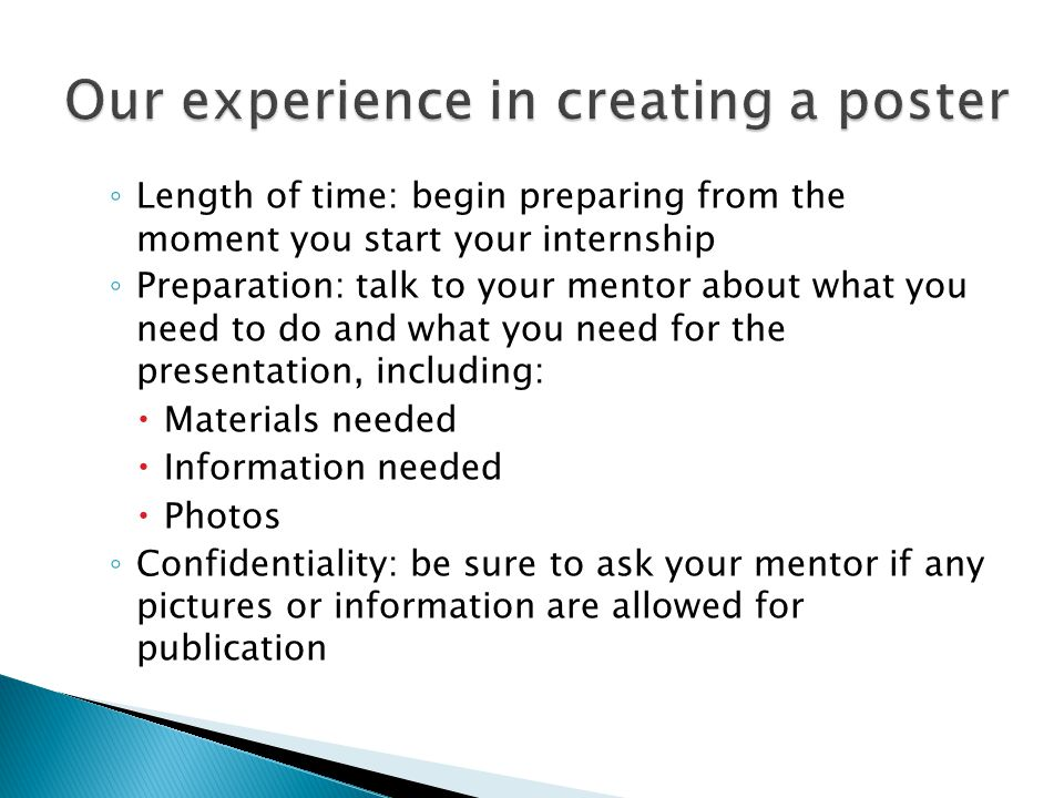 ◦ Length of time: begin preparing from the moment you start your internship ◦ Preparation: talk to your mentor about what you need to do and what you need for the presentation, including:  Materials needed  Information needed  Photos ◦ Confidentiality: be sure to ask your mentor if any pictures or information are allowed for publication