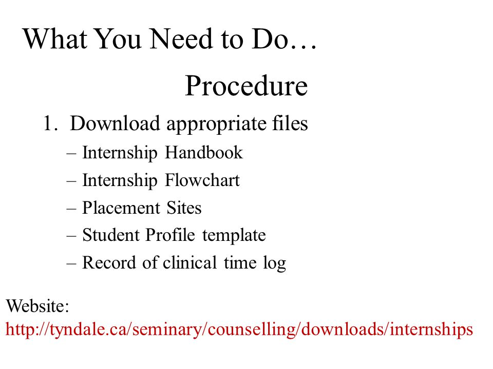 Procedure 1.Download appropriate files –Internship Handbook –Internship Flowchart –Placement Sites –Student Profile template –Record of clinical time log What You Need to Do… Website: http://tyndale.ca/seminary/counselling/downloads/internships