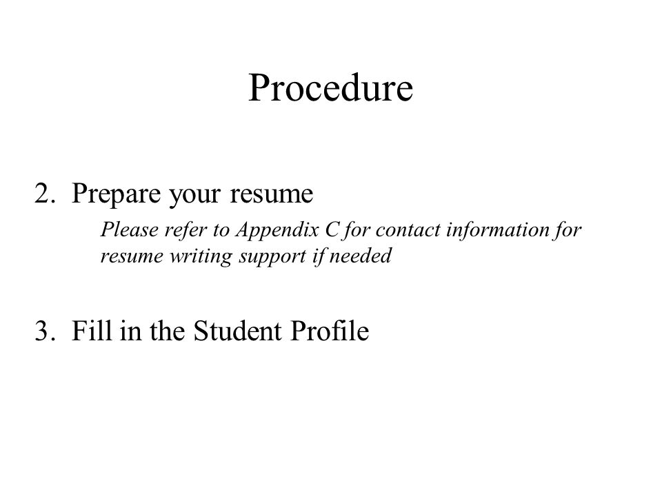 Procedure 2.Prepare your resume Please refer to Appendix C for contact information for resume writing support if needed 3. Fill in the Student Profile
