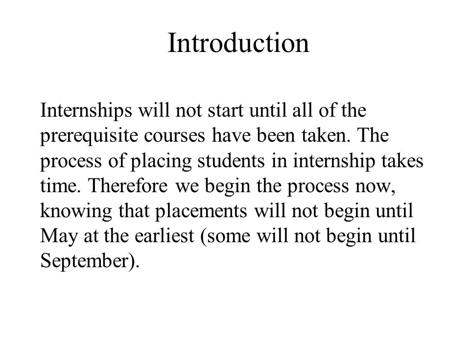 Introduction Internships will not start until all of the prerequisite courses have been taken. The process of placing students in internship takes tim