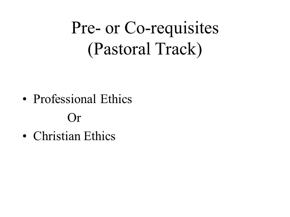 Pre- or Co-requisites (Pastoral Track) Professional Ethics Or Christian Ethics