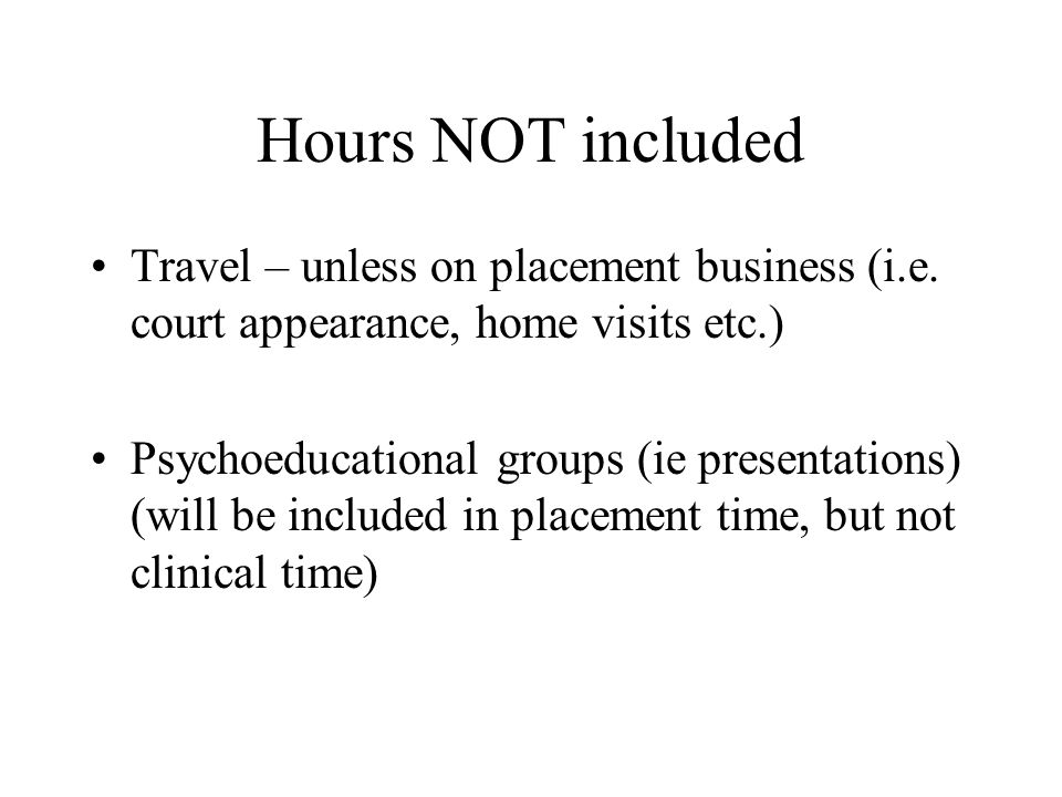 Hours NOT included Travel – unless on placement business (i.e. court appearance, home visits etc.) Psychoeducational groups (ie presentations) (will b