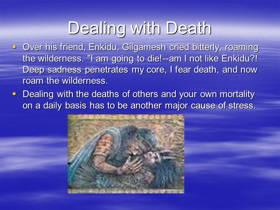Dealing with Death  Over his friend, Enkidu, Gilgamesh cried bitterly, roaming the wilderness.