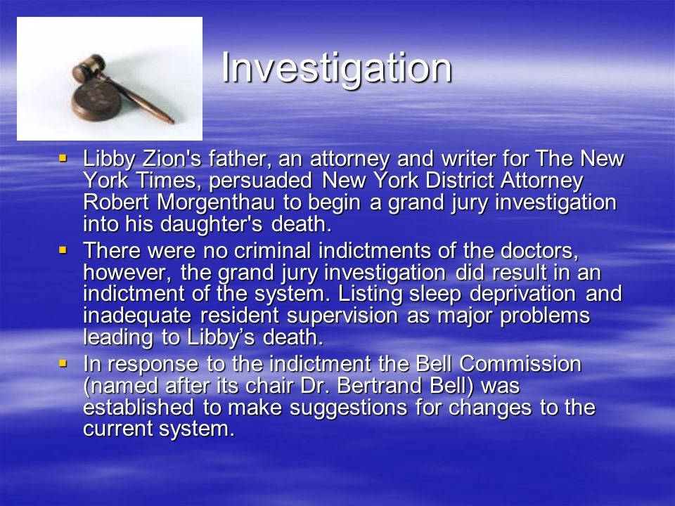 Investigation  Libby Zion s father, an attorney and writer for The New York Times, persuaded New York District Attorney Robert Morgenthau to begin a grand jury investigation into his daughter s death.