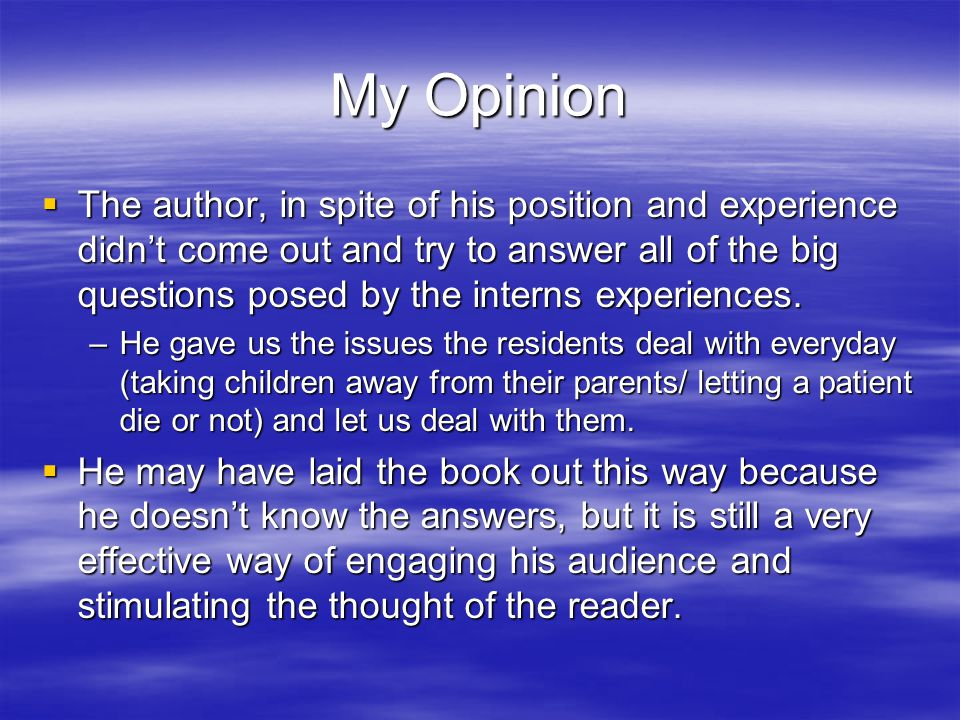 My Opinion  The author, in spite of his position and experience didn't come out and try to answer all of the big questions posed by the interns experiences.