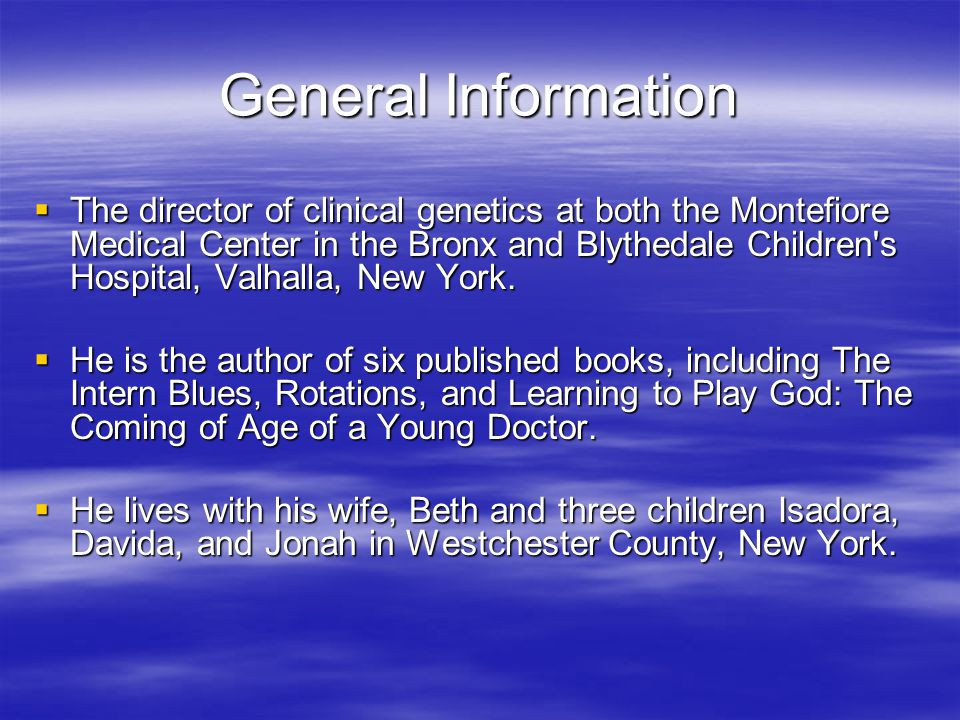 General Information  The director of clinical genetics at both the Montefiore Medical Center in the Bronx and Blythedale Children s Hospital, Valhalla, New York.
