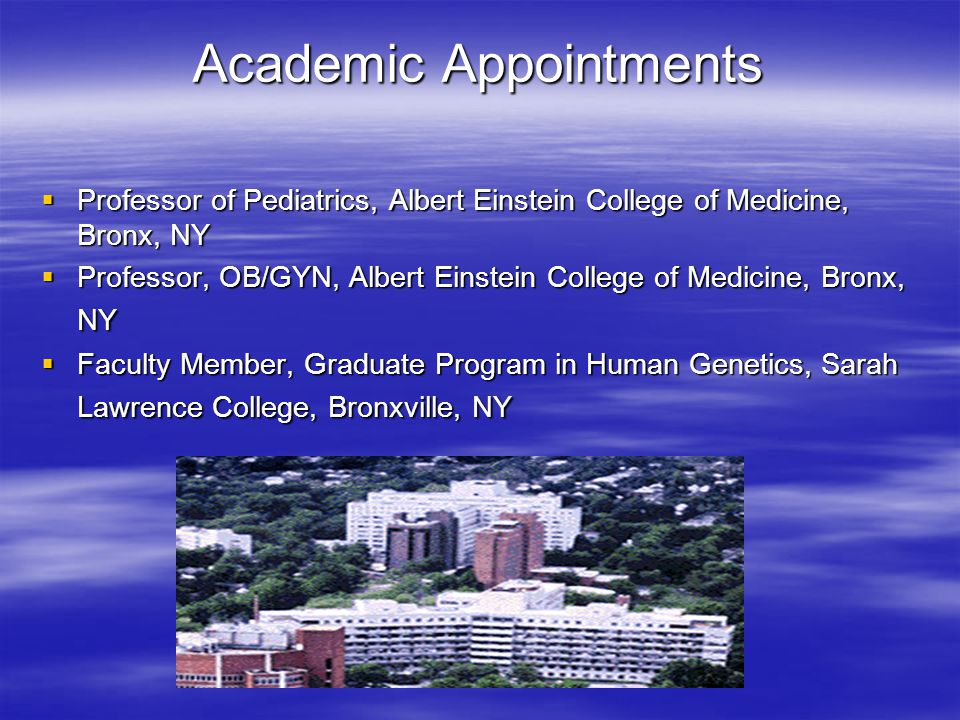 Academic Appointments  Professor of Pediatrics, Albert Einstein College of Medicine, Bronx, NY  Professor, OB/GYN, Albert Einstein College of Medicine, Bronx, NY  Faculty Member, Graduate Program in Human Genetics, Sarah Lawrence College, Bronxville, NY