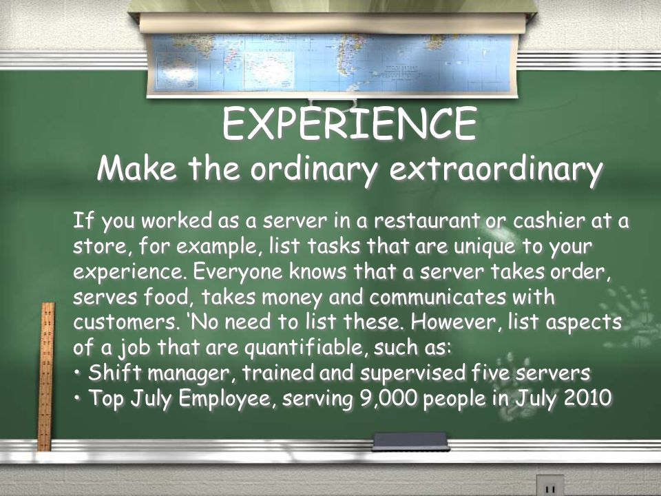 EXPERIENCE Make the ordinary extraordinary If you worked as a server in a restaurant or cashier at a store, for example, list tasks that are unique to your experience.