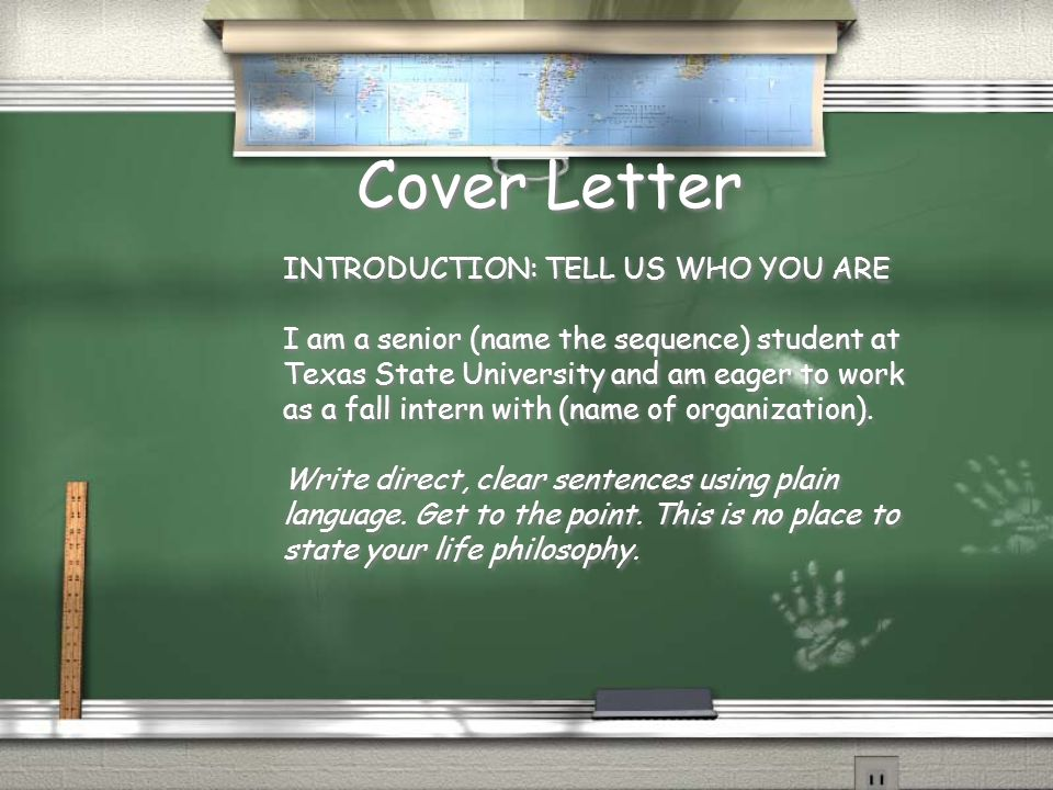 Cover Letter INTRODUCTION: TELL US WHO YOU ARE I am a senior (name the sequence) student at Texas State University and am eager to work as a fall intern with (name of organization).