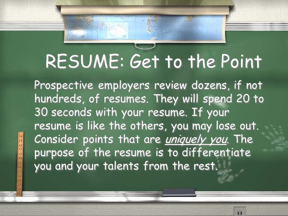 RESUME: Get to the Point Prospective employers review dozens, if not hundreds, of resumes.