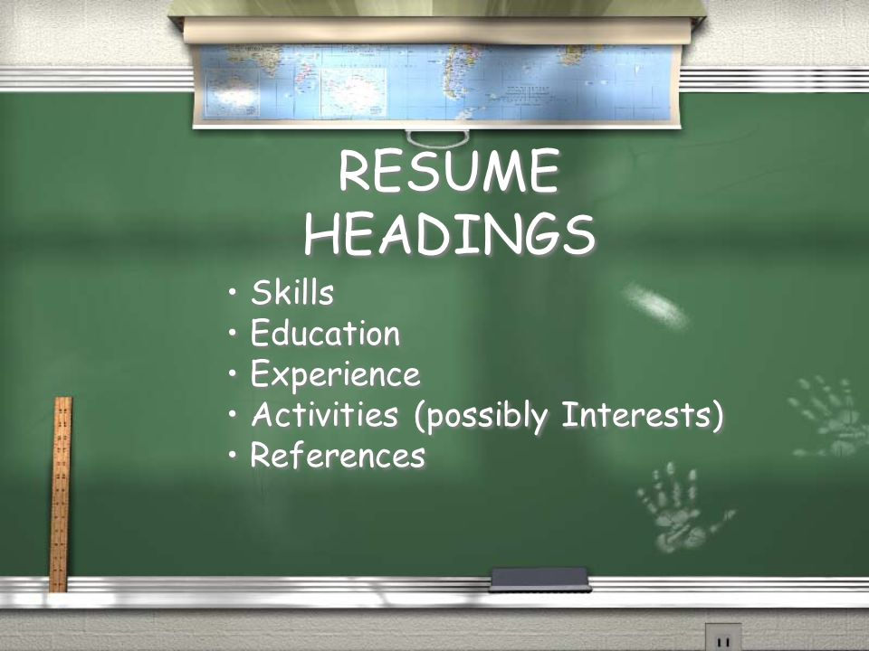 RESUME HEADINGS Skills Education Experience Activities (possibly Interests) References Skills Education Experience Activities (possibly Interests) References