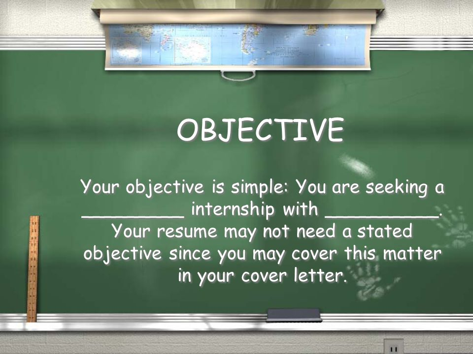 OBJECTIVE Your objective is simple: You are seeking a _________ internship with __________.