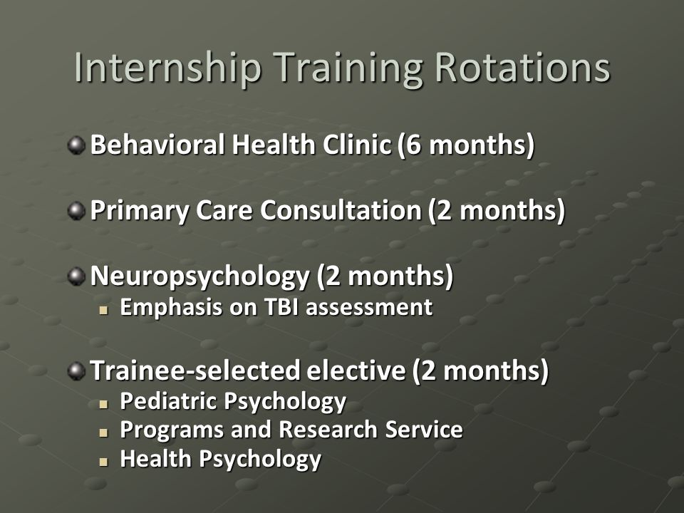 Internship Training Rotations Behavioral Health Clinic (6 months) Primary Care Consultation (2 months) Neuropsychology (2 months) Emphasis on TBI assessment Emphasis on TBI assessment Trainee-selected elective (2 months) Pediatric Psychology Pediatric Psychology Programs and Research Service Programs and Research Service Health Psychology Health Psychology