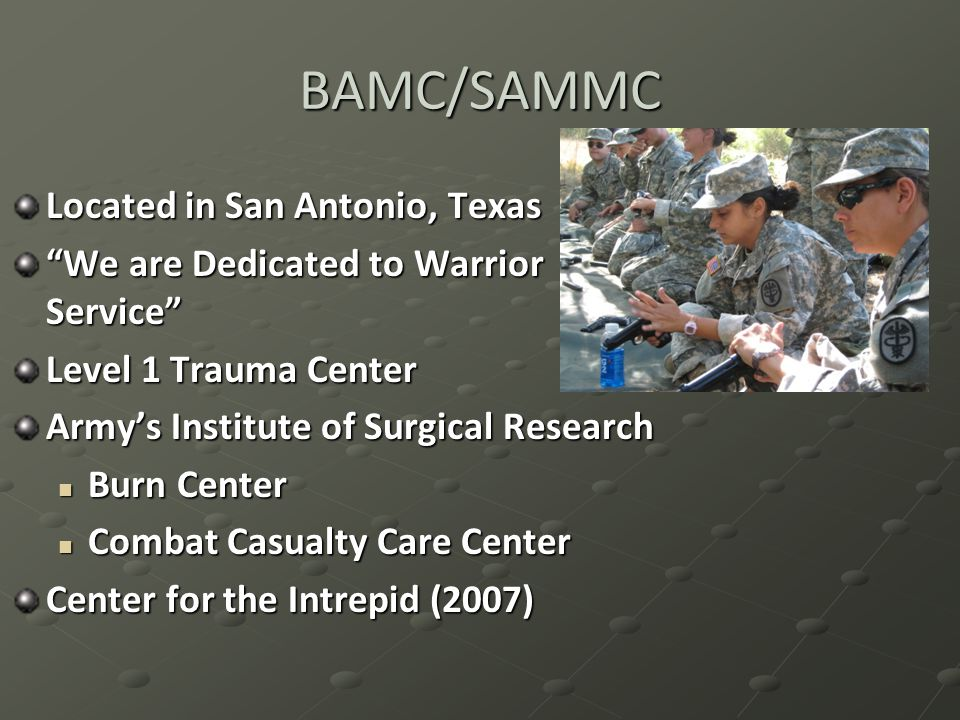 BAMC/SAMMC Located in San Antonio, Texas We are Dedicated to Warrior Service Level 1 Trauma Center Army's Institute of Surgical Research Burn Center Burn Center Combat Casualty Care Center Combat Casualty Care Center Center for the Intrepid (2007)