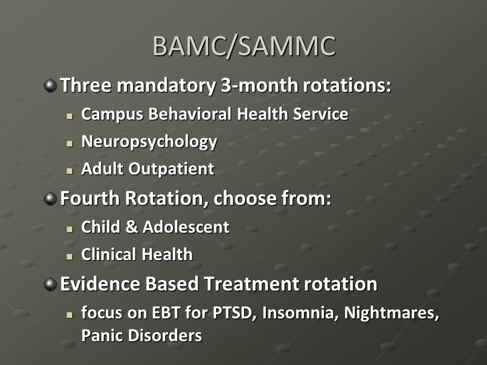 BAMC/SAMMC Three mandatory 3-month rotations: Campus Behavioral Health Service Campus Behavioral Health Service Neuropsychology Neuropsychology Adult Outpatient Adult Outpatient Fourth Rotation, choose from: Child & Adolescent Child & Adolescent Clinical Health Clinical Health Evidence Based Treatment rotation focus on EBT for PTSD, Insomnia, Nightmares, Panic Disorders focus on EBT for PTSD, Insomnia, Nightmares, Panic Disorders