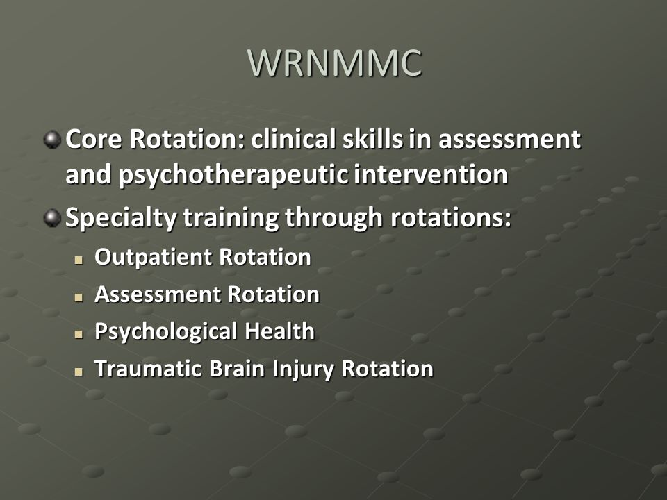 WRNMMC Core Rotation: clinical skills in assessment and psychotherapeutic intervention Specialty training through rotations: Outpatient Rotation Outpatient Rotation Assessment Rotation Assessment Rotation Psychological Health Psychological Health Traumatic Brain Injury Rotation Traumatic Brain Injury Rotation