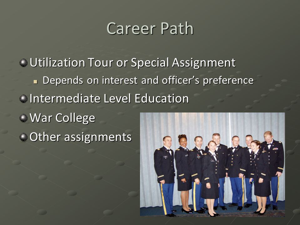 Career Path Utilization Tour or Special Assignment Depends on interest and officer's preference Depends on interest and officer's preference Intermediate Level Education War College Other assignments