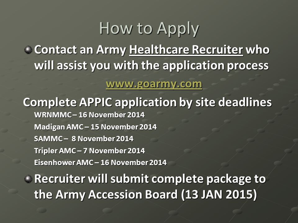 How to Apply Contact an Army Healthcare Recruiter who will assist you with the application process www.goarmy.com Complete APPIC application by site deadlines WRNMMC – 16 November 2014 Madigan AMC – 15 November 2014 SAMMC – 8 November 2014 Tripler AMC – 7 November 2014 Eisenhower AMC – 16 November 2014 Recruiter will submit complete package to the Army Accession Board (13 JAN 2015)
