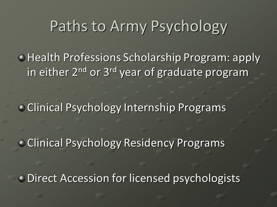 Paths to Army Psychology Health Professions Scholarship Program: apply in either 2 nd or 3 rd year of graduate program Clinical Psychology Internship Programs Clinical Psychology Residency Programs Direct Accession for licensed psychologists