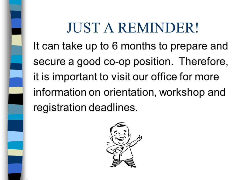JUST A REMINDER! It can take up to 6 months to prepare and secure a good co-op position. Therefore, it is important to visit our office for more infor