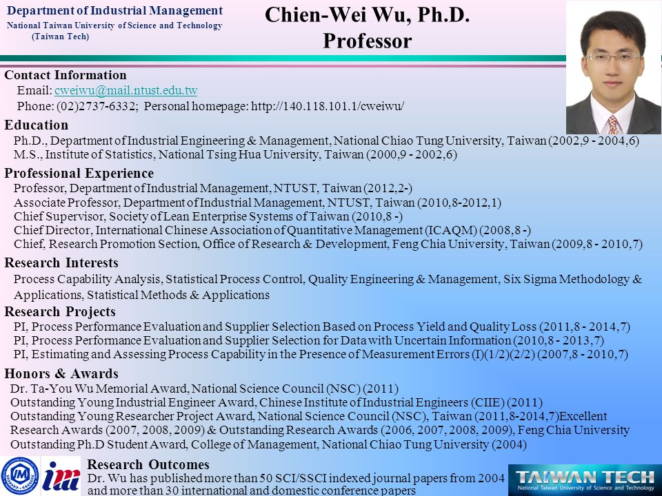 Department of Industrial Management National Taiwan University of Science and Technology (Taiwan Tech) Contact Information Email: cweiwu@mail.ntust.edu.twcweiwu@mail.ntust.edu.tw Phone: (02)2737-6332; Personal homepage: http://140.118.101.1/cweiwu/ Education Ph.D., Department of Industrial Engineering & Management, National Chiao Tung University, Taiwan (2002,9 - 2004,6) M.S., Institute of Statistics, National Tsing Hua University, Taiwan (2000,9 - 2002,6) Professional Experience Professor, Department of Industrial Management, NTUST, Taiwan (2012,2-) Associate Professor, Department of Industrial Management, NTUST, Taiwan (2010,8-2012,1) Chief Supervisor, Society of Lean Enterprise Systems of Taiwan (2010,8 -) Chief Director, International Chinese Association of Quantitative Management (ICAQM) (2008,8 -) Chief, Research Promotion Section, Office of Research & Development, Feng Chia University, Taiwan (2009,8 - 2010,7) Research Interests Process Capability Analysis, Statistical Process Control, Quality Engineering & Management, Six Sigma Methodology & Applications, Statistical Methods & Applications Research Projects PI, Process Performance Evaluation and Supplier Selection Based on Process Yield and Quality Loss (2011,8 - 2014,7) PI, Process Performance Evaluation and Supplier Selection for Data with Uncertain Information (2010,8 - 2013,7) PI, Estimating and Assessing Process Capability in the Presence of Measurement Errors (I)(1/2)(2/2) (2007,8 - 2010,7) Honors & Awards Dr.