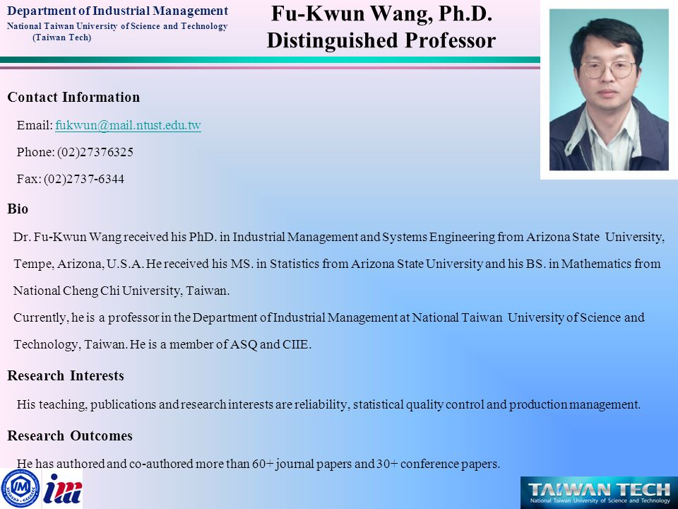 Department of Industrial Management National Taiwan University of Science and Technology (Taiwan Tech) Contact Information Email: fukwun@mail.ntust.edu.twfukwun@mail.ntust.edu.tw Phone: (02)27376325 Fax: (02)2737-6344 Bio Dr.