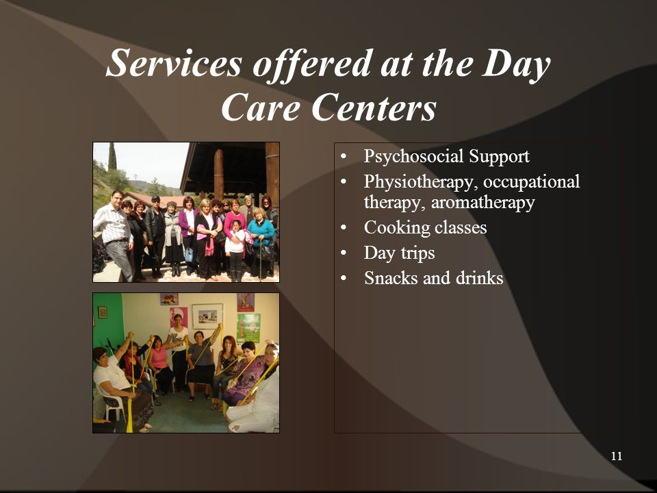 11 Services offered at the Day Care Centers Psychosocial Support Physiotherapy, occupational therapy, aromatherapy Cooking classes Day trips Snacks and drinks