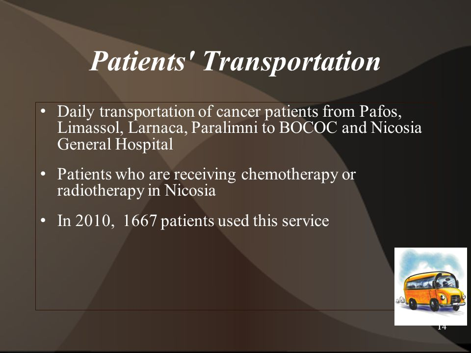 14 Patients Transportation Daily transportation of cancer patients from Pafos, Limassol, Larnaca, Paralimni to BOCOC and Nicosia General Hospital Patients who are receiving chemotherapy or radiotherapy in Nicosia In 2010, 1667 patients used this service