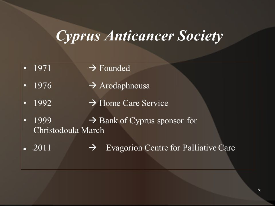 3 Cyprus Anticancer Society 1971  Founded 1976  Arodaphnousa 1992  Home Care Service 1999  Bank of Cyprus sponsor for Christodoula March 2011  Evagorion Centre for Palliative Care