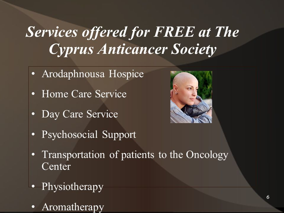 6 Services offered for FREE at The Cyprus Anticancer Society Arodaphnousa Hospice Home Care Service Day Care Service Psychosocial Support Transportation of patients to the Oncology Center Physiotherapy Aromatherapy