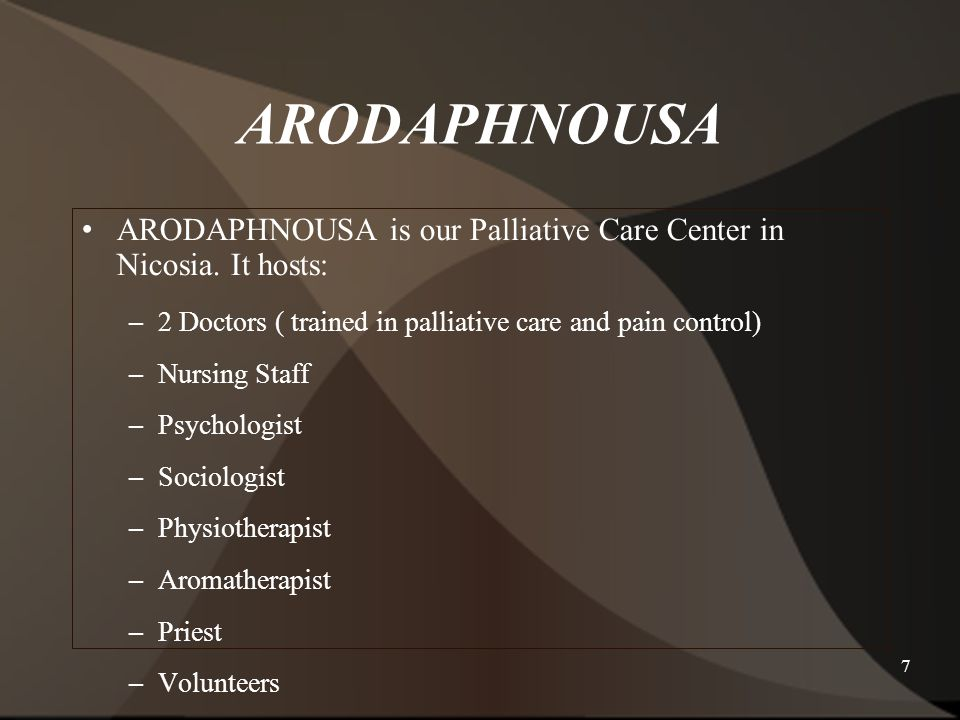 7 ARODAPHNOUSA is our Palliative Care Center in Nicosia. It hosts: – 2 Doctors ( trained in palliative care and pain control) – Nursing Staff – Psycho