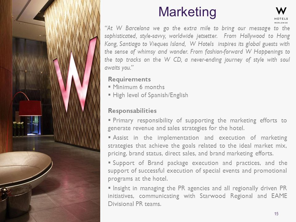 15 Marketing Requirements  Minimum 6 months  High level of Spanish/English Responsabilities  Primary responsibility of supporting the marketing efforts to generate revenue and sales strategies for the hotel.