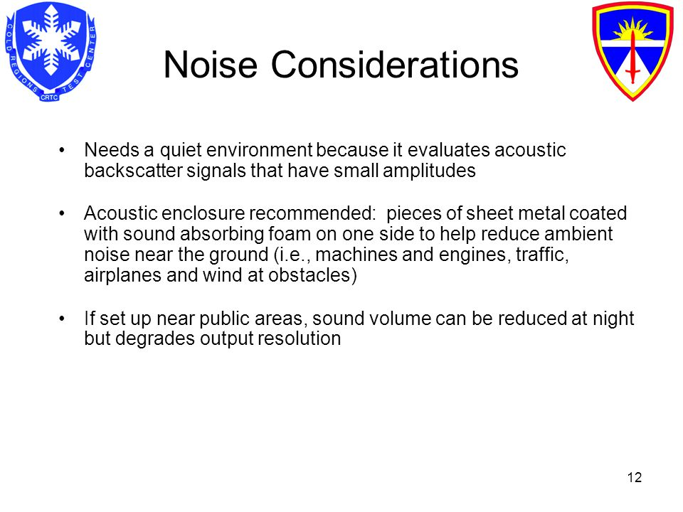 12 Noise Considerations Needs a quiet environment because it evaluates acoustic backscatter signals that have small amplitudes Acoustic enclosure recommended: pieces of sheet metal coated with sound absorbing foam on one side to help reduce ambient noise near the ground (i.e., machines and engines, traffic, airplanes and wind at obstacles) If set up near public areas, sound volume can be reduced at night but degrades output resolution