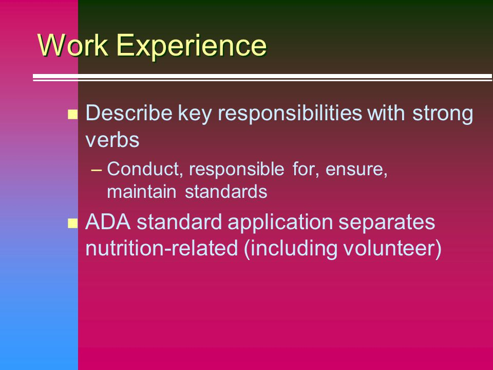 Work Experience n Describe key responsibilities with strong verbs –Conduct, responsible for, ensure, maintain standards n ADA standard application separates nutrition-related (including volunteer)