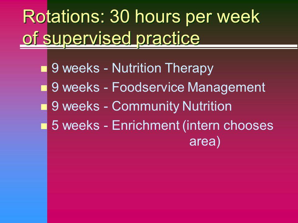 Rotations: 30 hours per week of supervised practice n 9 weeks - Nutrition Therapy n 9 weeks - Foodservice Management n 9 weeks - Community Nutrition n 5 weeks - Enrichment (intern chooses area)