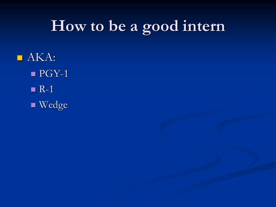 How to be a good intern AKA: AKA: PGY-1 PGY-1 R-1 R-1 Wedge Wedge