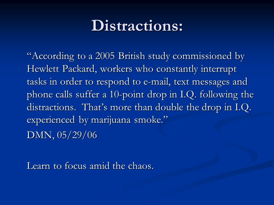 Distractions: According to a 2005 British study commissioned by Hewlett Packard, workers who constantly interrupt tasks in order to respond to e-mail, text messages and phone calls suffer a 10-point drop in I.Q.