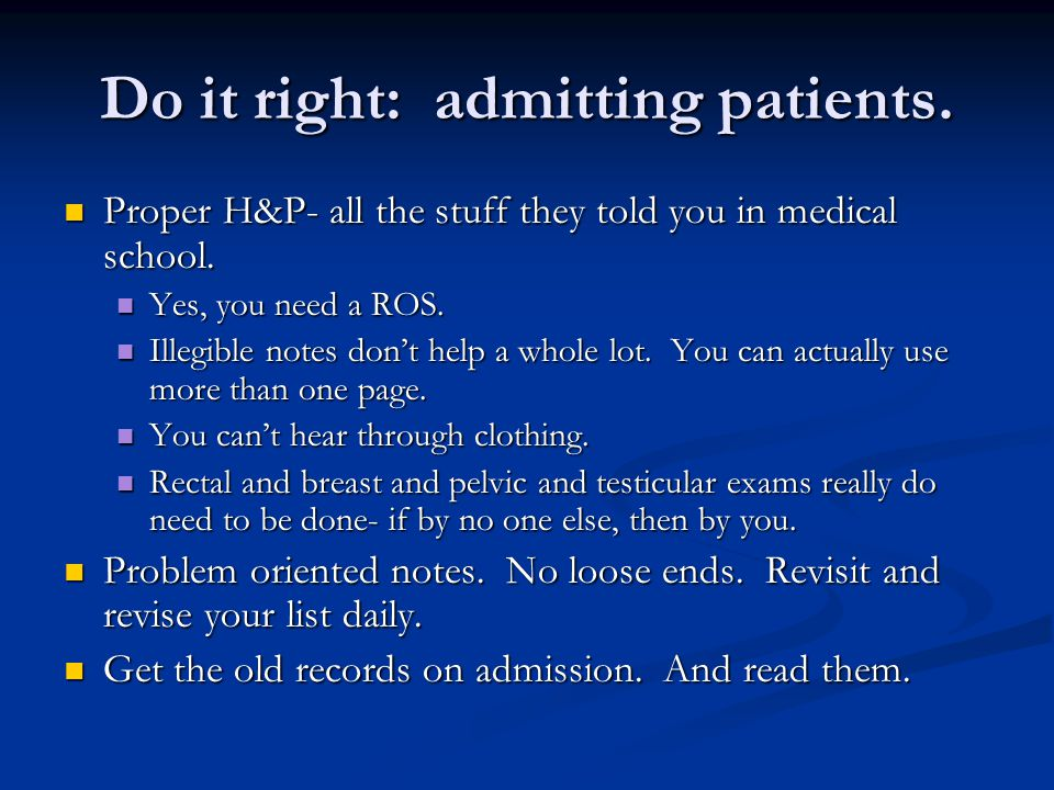 Do it right: admitting patients. Proper H&P- all the stuff they told you in medical school.