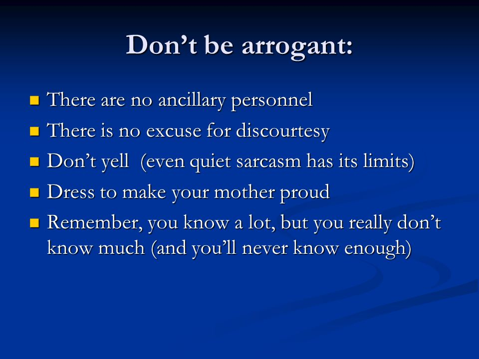 Don't be arrogant: There are no ancillary personnel There are no ancillary personnel There is no excuse for discourtesy There is no excuse for discourtesy Don't yell (even quiet sarcasm has its limits) Don't yell (even quiet sarcasm has its limits) Dress to make your mother proud Dress to make your mother proud Remember, you know a lot, but you really don't know much (and you'll never know enough) Remember, you know a lot, but you really don't know much (and you'll never know enough)