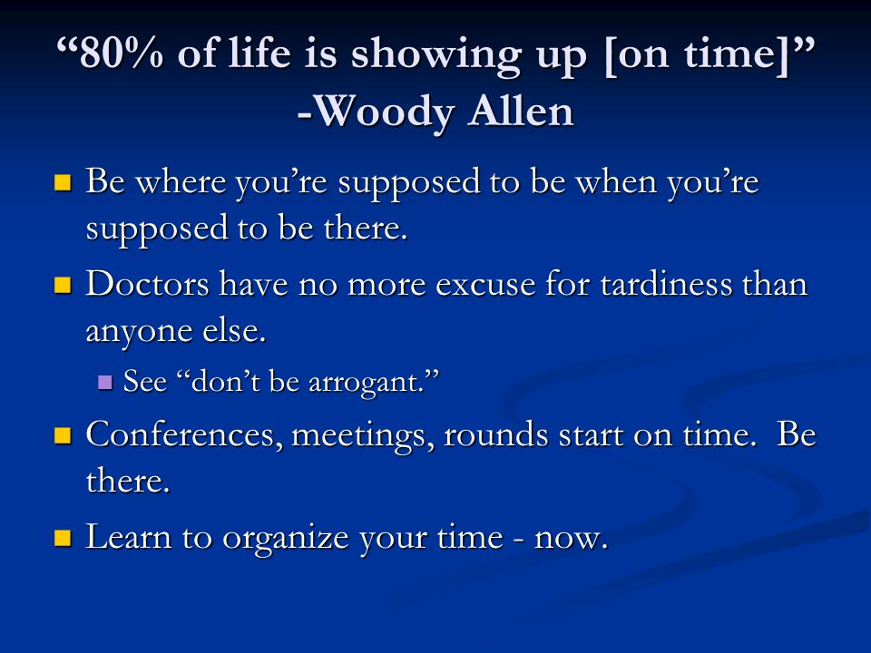 80% of life is showing up [on time] -Woody Allen Be where you're supposed to be when you're supposed to be there.