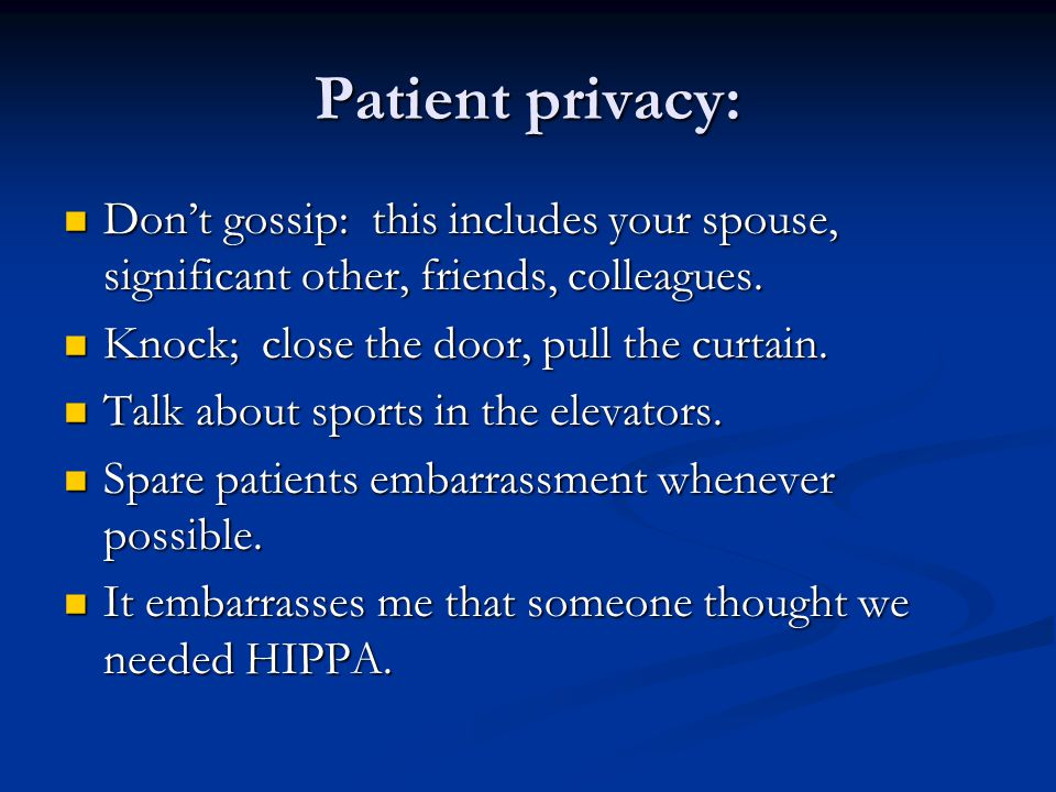 Patient privacy: Don't gossip: this includes your spouse, significant other, friends, colleagues.