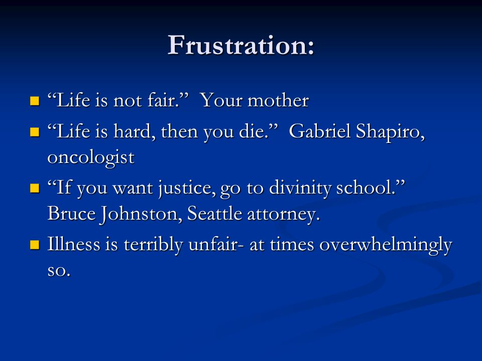Frustration: Life is not fair. Your mother Life is not fair. Your mother Life is hard, then you die. Gabriel Shapiro, oncologist Life is hard, then you die. Gabriel Shapiro, oncologist If you want justice, go to divinity school. Bruce Johnston, Seattle attorney.