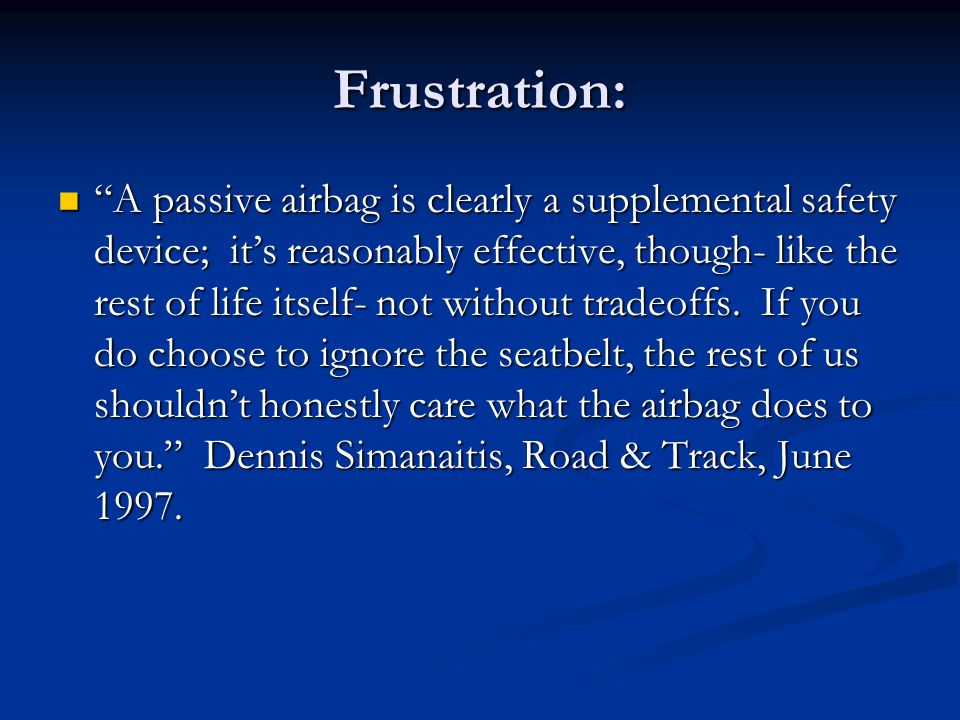 Frustration: A passive airbag is clearly a supplemental safety device; it's reasonably effective, though- like the rest of life itself- not without tradeoffs.