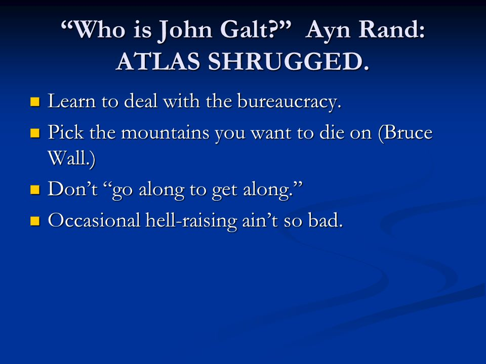 Who is John Galt Ayn Rand: ATLAS SHRUGGED. Learn to deal with the bureaucracy.