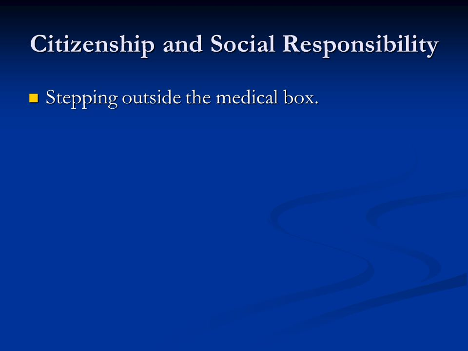 Citizenship and Social Responsibility Stepping outside the medical box.