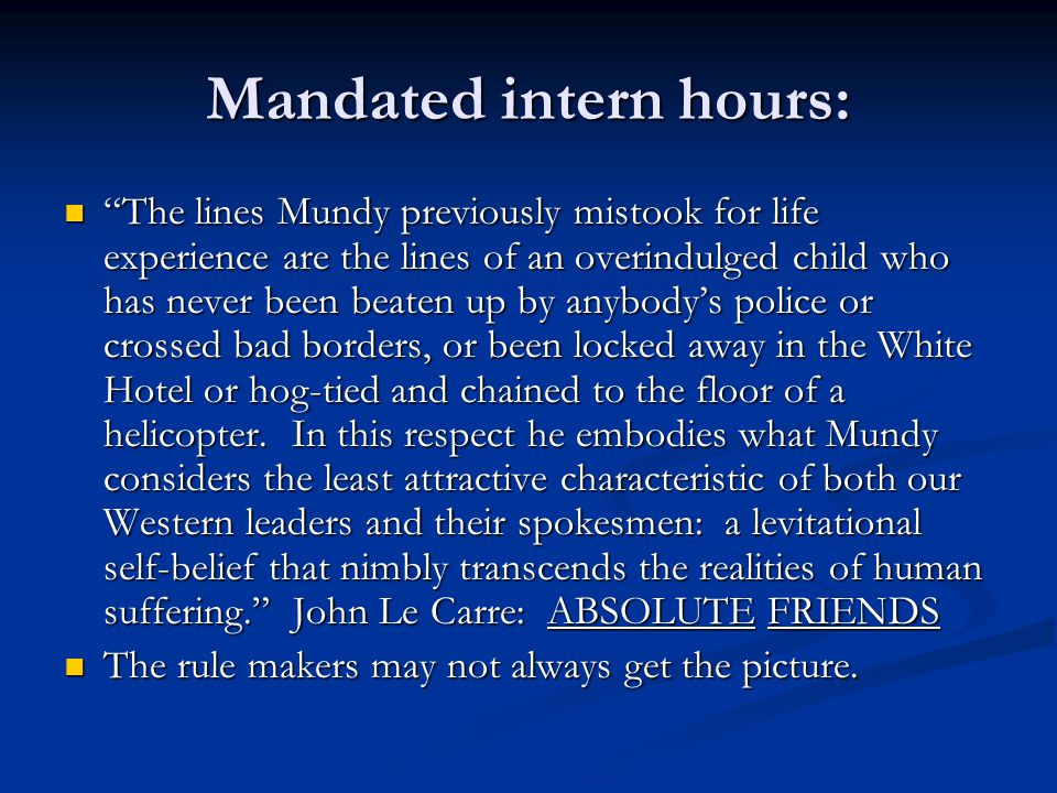 Mandated intern hours: The lines Mundy previously mistook for life experience are the lines of an overindulged child who has never been beaten up by anybody's police or crossed bad borders, or been locked away in the White Hotel or hog-tied and chained to the floor of a helicopter.