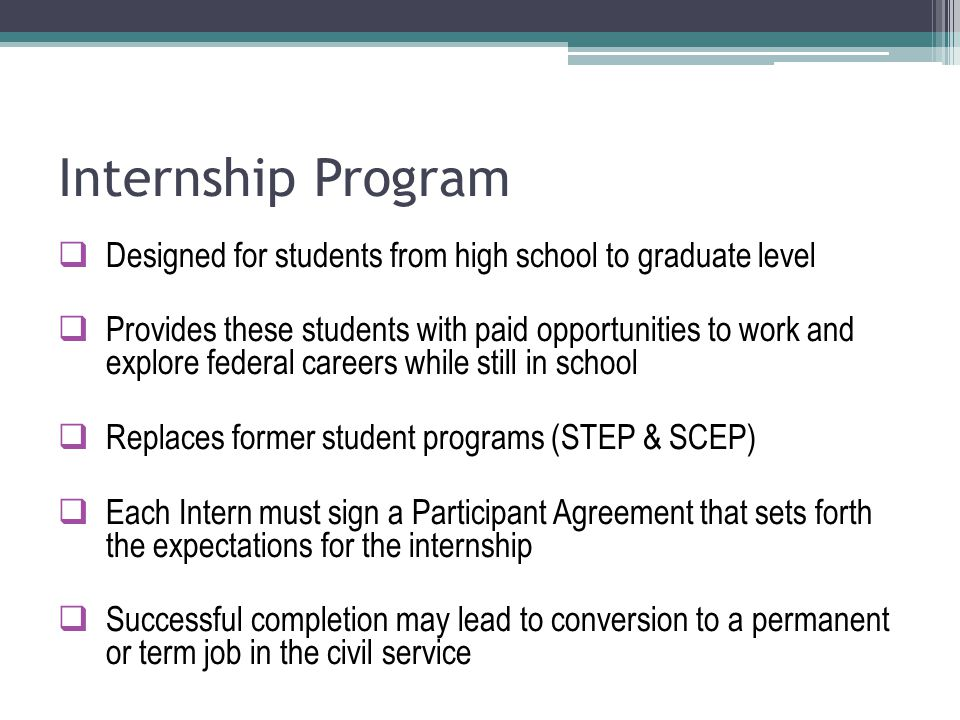 Internship Program  Designed for students from high school to graduate level  Provides these students with paid opportunities to work and explore federal careers while still in school  Replaces former student programs (STEP & SCEP)  Each Intern must sign a Participant Agreement that sets forth the expectations for the internship  Successful completion may lead to conversion to a permanent or term job in the civil service